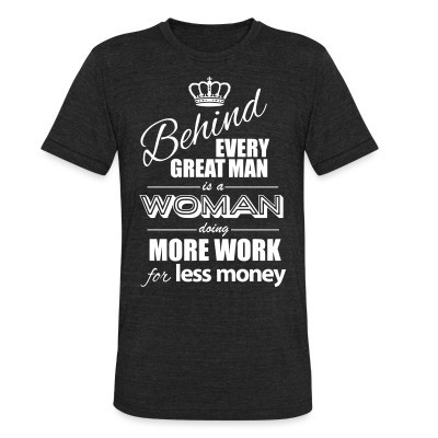 Local T-shirt Behind every great man is a woman doing more work for less money