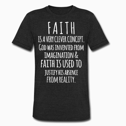 Local T-shirt Faith is a very clever concept. God was invented from imagination & faith is used to justify his absence from reality