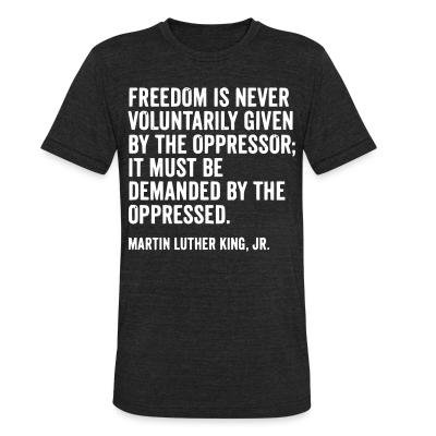 Local T-shirt Freedom is never voluntarily given by the oppressor; it must be demanded by the oppressed. (Martin Luther King, Jr.)