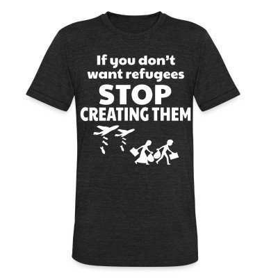 Local T-shirt If you don't want refugees stop creating them