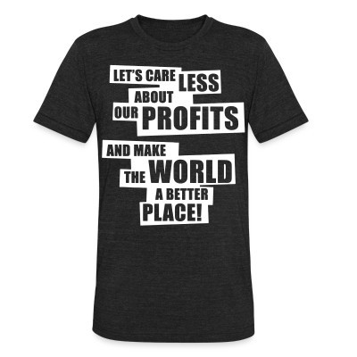 Local T-shirt Let's care less about our profits and make the world a better place!