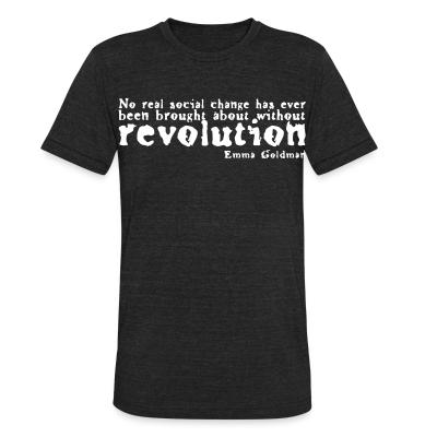 Local T-shirt No real social change has ever been brought about without revolution (Emma Goldman)