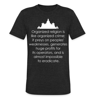 Local T-shirt Organized religion is like organized crime; it preys on peoples' weaknesses, generates huge profits for its operators, and is almost impossible to eradicate.