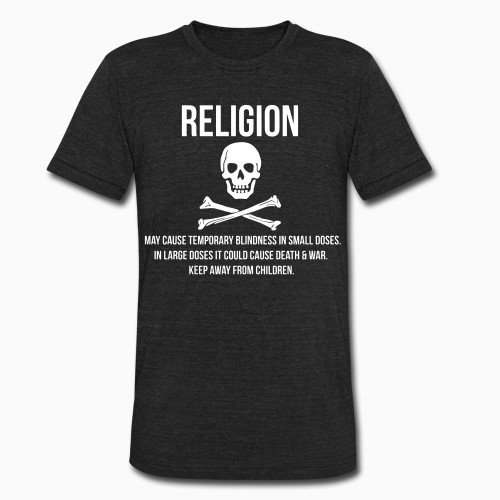 Local T-shirt Religion may cause temporary blindness in small doses. In large doses it could cause death & war. Keep away from children.
