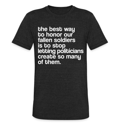 Local T-shirt The best way to honor our fallen soldiers is to stop letting politicians create so many of them