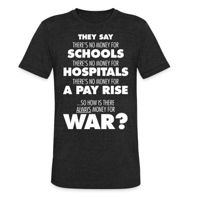 Local T-shirt They say there's no money for schools, hospitals, pay rise. So how is there always money for war?