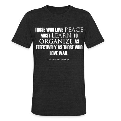 Local T-shirt Those who love peace must learn to organize as effectively as those who love war - Martin Luther King Jr.