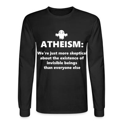 Long sleeves Atheism: We're just more skeptical about the existence of invisible beings than everyone else
