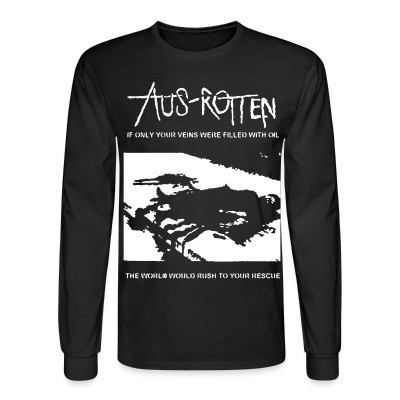 Long sleeves Aus-Rotten - if only your veins were filled with oil the world would rush to your rescue