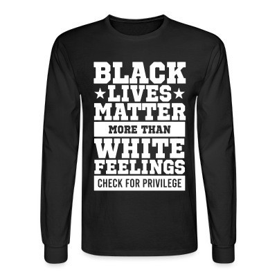 Black lives matter more than white feelings. Check for privilege.