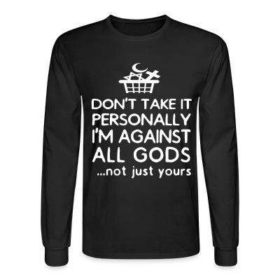 Long sleeves Don't take it personally I'm against all gods... not just yours