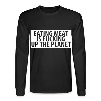 Long sleeves Eating meat is fucking up the planet