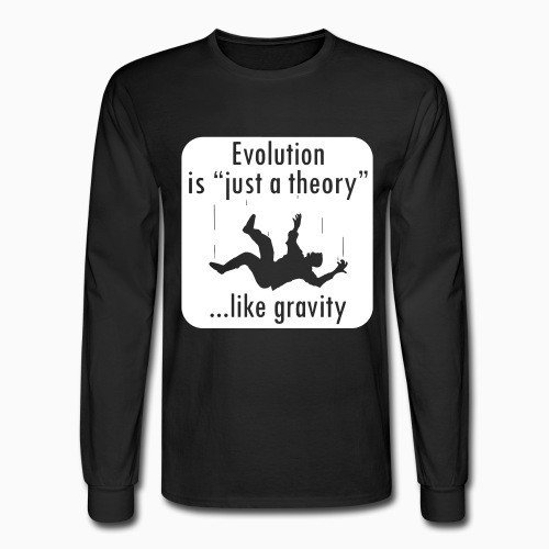 Long sleeves Evolution is ''just a theory'' ...like gravity