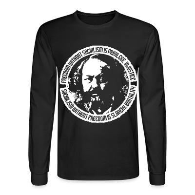 Long sleeves Freedom without socialism is privilege, injustice - socialism without freedom is slavery, brutality (Mikhail Bakunin)