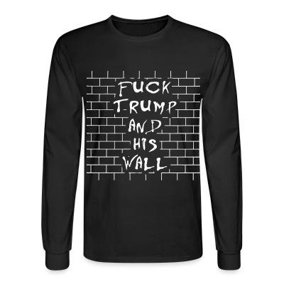 Long sleeves Fuck Trump and his wall