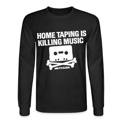 Long sleeves Home taping is killing music and it's illegal