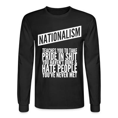 Long sleeves Nationalism teaches you to take pride in shit you haven't done & hate people you've never met