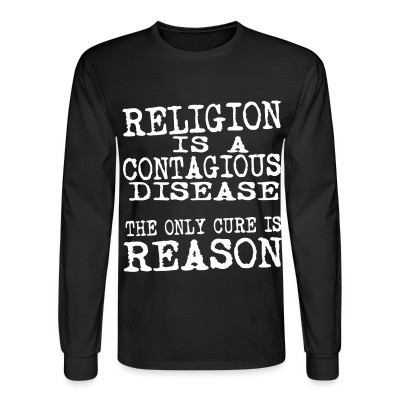 Long sleeves Religion is a contagious disease. The only cure is reason.