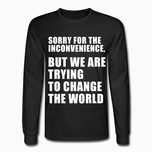 Long sleeves Sorry for the inconvenience, but we are trying to change the world