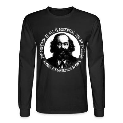 Long sleeves The freedom of all is essential for my freedom (Mikhail Alexandrovich Bakunin)