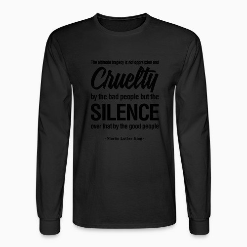Long sleeves The ultimate tragedy is not oppression and cruelty by the bad people but the SILENCE over that by the good people (Martin Luther King)