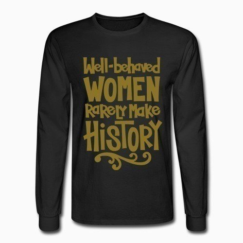 Long sleeves Well-behaved women rarely make history