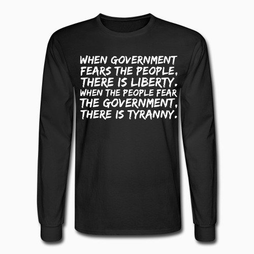 Long sleeves When government fears the people, there is liberty. When the people fear the government, there is tyranny