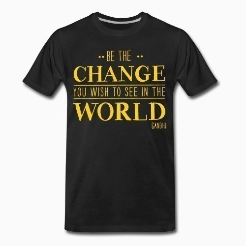 Organic T-shirt Be the CHANGE you wish to see in the WORLD (Gandhi)