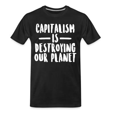 Organic T-shirt Capitalism is destroying our planet
