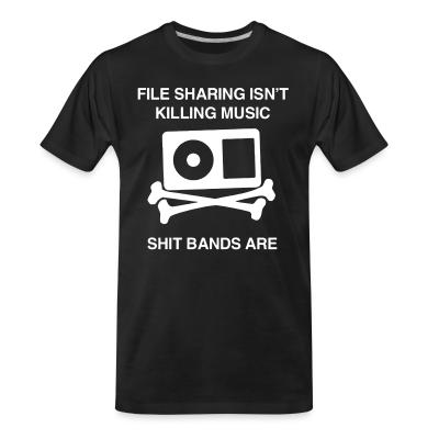 Organic T-shirt File sharing isn't killing music, shit bands are