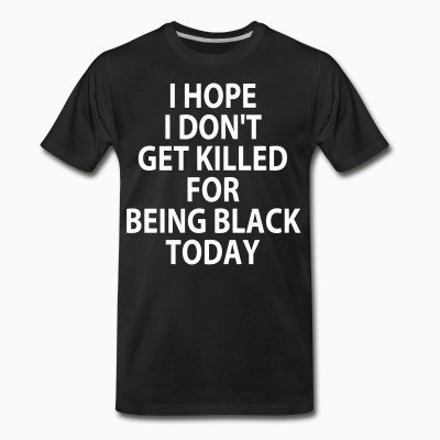 Organic T-shirt I hope I don't get killed for being black today