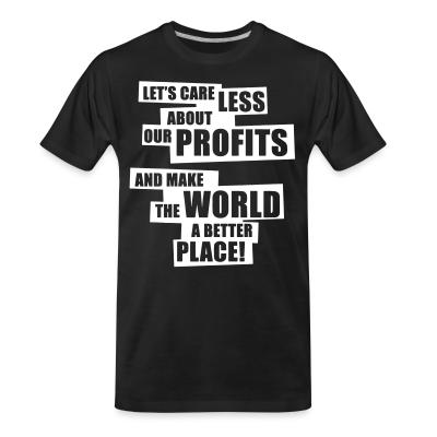 Organic T-shirt Let's care less about our profits and make the world a better place!