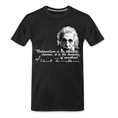 Organic T-shirt Nationalism is an infantile disease, it is the measles of mankind. (Albert Einstein)