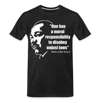 Organic T-shirt One has a moral responsibility to disobey unjust laws (Martin Luther King Jr)