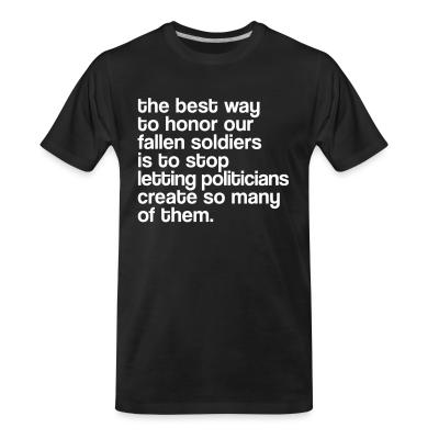 Organic T-shirt The best way to honor our fallen soldiers is to stop letting politicians create so many of them