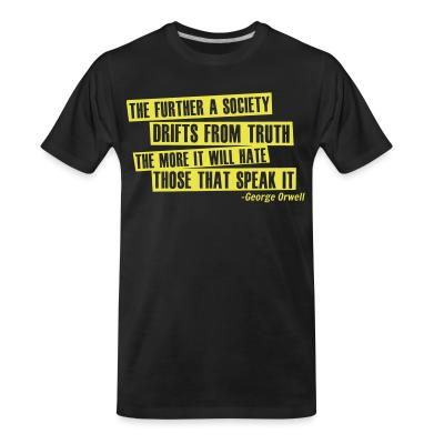 Organic T-shirt The further a society drifts from truth the more it will hate those that speak it  (George Orwell)