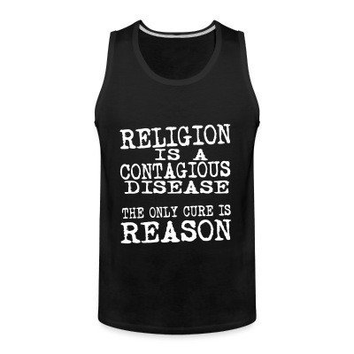 Tank top Religion is a contagious disease. The only cure is reason.