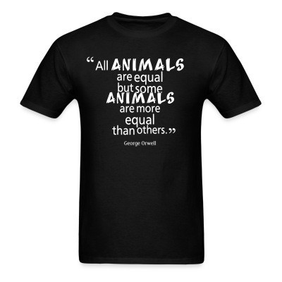 All animals are equal but some animals are more equal than others. (George Orwell)