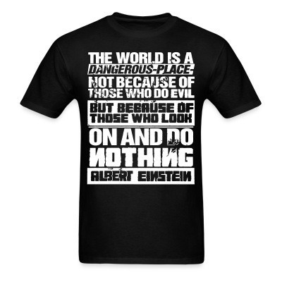 T-shirt The world is a dangerous place not because of those who do evil, but because of those who look on and do nothing (Albert Einstein)