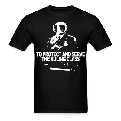 T-shirt To protect and serve the ruling class