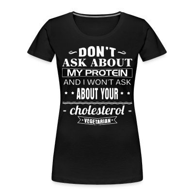 Women Organic Vegetarian - Don't ask about my protein and i won't ask about your cholesterol