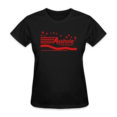 Women T-shirt Asshole for president - paid for by another rich asshole