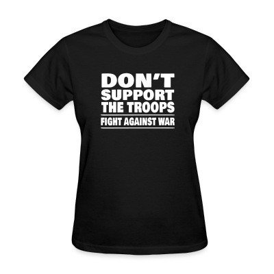 Women T-shirt Don't support the troops - Fight against war