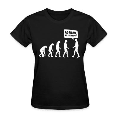 Women T-shirt Evolution - Go back, we fucked up!