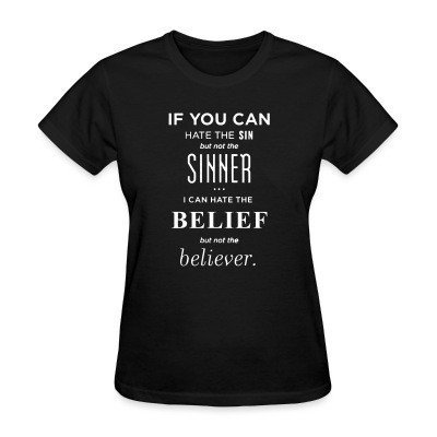 Women T-shirt If you can hate the sin but not the sinner i can hate the belief but not the believer