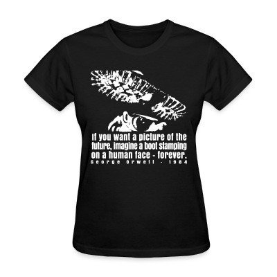 Women T-shirt If you want a picture of the future, imagine a boot stamping on a human face forever. (George Orwell, 1984)