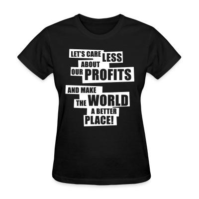 Women T-shirt Let's care less about our profits and make the world a better place!