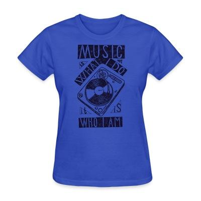 Women T-shirt Music what I do it is who I am