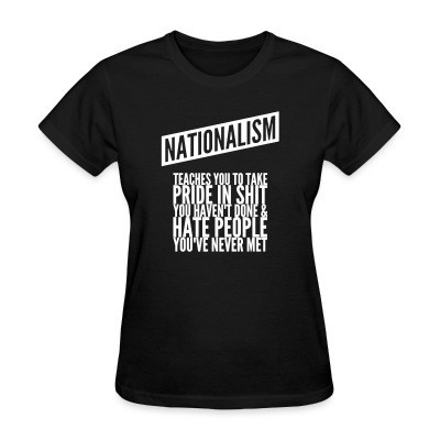 Women T-shirt Nationalism teaches you to take pride in shit you haven't done & hate people you've never met