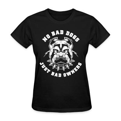 Women T-shirt No bad dogs just bad owners